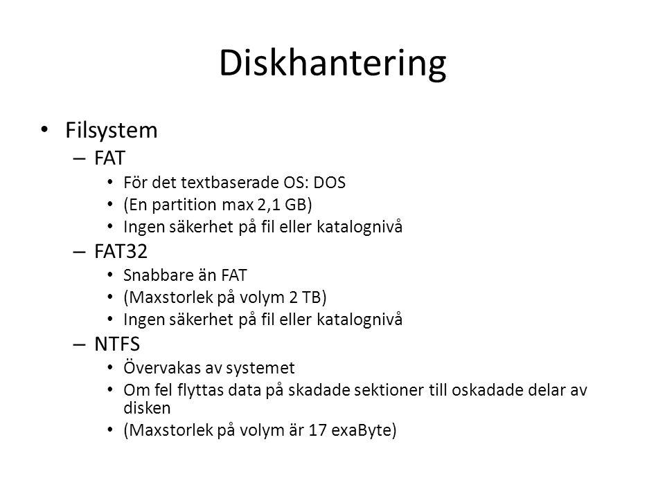 Diskhantering Filsystem – FAT För det textbaserade OS: DOS (En partition max 2,1 GB) Ingen säkerhet på fil eller katalognivå – FAT32 Snabbare än FAT (Maxstorlek på volym 2 TB) Ingen säkerhet på fil eller katalognivå – NTFS Övervakas av systemet Om fel flyttas data på skadade sektioner till oskadade delar av disken (Maxstorlek på volym är 17 exaByte)