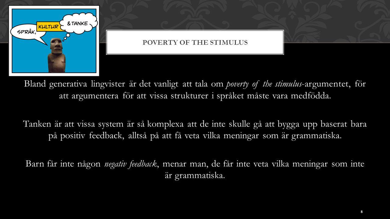 POVERTY OF THE STIMULUS Bland generativa lingvister är det vanligt att tala om poverty of the stimulus-argumentet, för att argumentera för att vissa strukturer i språket måste vara medfödda.