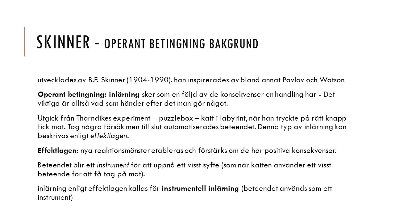 SKINNER - OPERANT BETINGNING BAKGRUND utvecklades av B.F. Skinner (1904-1990). han inspirerades av bland annat Pavlov och Watson Operant betingning: i