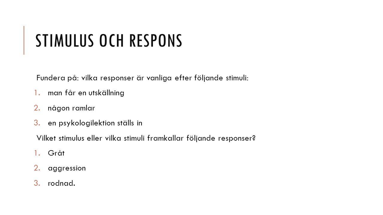 STIMULUS OCH RESPONS Fundera på: vilka responser är vanliga efter följande stimuli: 1.man får en utskällning 2.någon ramlar 3.en psykologilektion ställs in Vilket stimulus eller vilka stimuli framkallar följande responser.