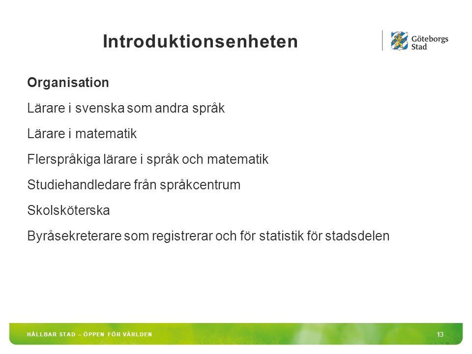 Introduktionsenheten 13 HÅLLBAR STAD – ÖPPEN FÖR VÄRLDEN Organisation Lärare i svenska som andra språk Lärare i matematik Flerspråkiga lärare i språk och matematik Studiehandledare från språkcentrum Skolsköterska Byråsekreterare som registrerar och för statistik för stadsdelen