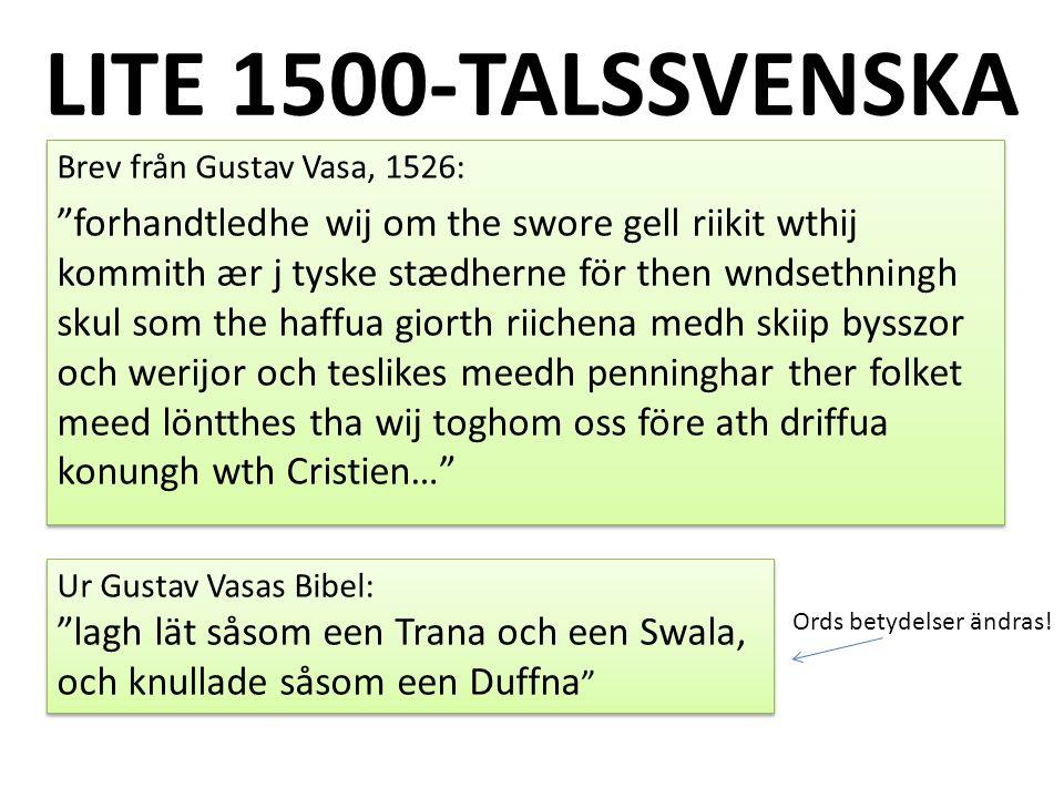 LITE 1500-TALSSVENSKA Brev från Gustav Vasa, 1526: forhandtledhe wij om the swore gell riikit wthij kommith ær j tyske stædherne för then wndsethningh skul som the haffua giorth riichena medh skiip bysszor och werijor och teslikes meedh penninghar ther folket meed löntthes tha wij toghom oss före ath driffua konungh wth Cristien… Brev från Gustav Vasa, 1526: forhandtledhe wij om the swore gell riikit wthij kommith ær j tyske stædherne för then wndsethningh skul som the haffua giorth riichena medh skiip bysszor och werijor och teslikes meedh penninghar ther folket meed löntthes tha wij toghom oss före ath driffua konungh wth Cristien… Ur Gustav Vasas Bibel: lagh lät såsom een Trana och een Swala, och knullade såsom een Duffna Ur Gustav Vasas Bibel: lagh lät såsom een Trana och een Swala, och knullade såsom een Duffna Ords betydelser ändras!