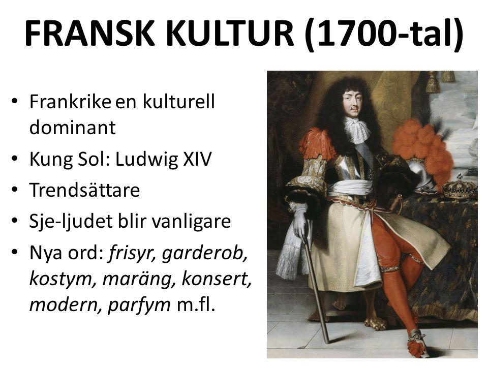 FRANSK KULTUR (1700-tal) Frankrike en kulturell dominant Kung Sol: Ludwig XIV Trendsättare Sje-ljudet blir vanligare Nya ord: frisyr, garderob, kostym, maräng, konsert, modern, parfym m.fl.