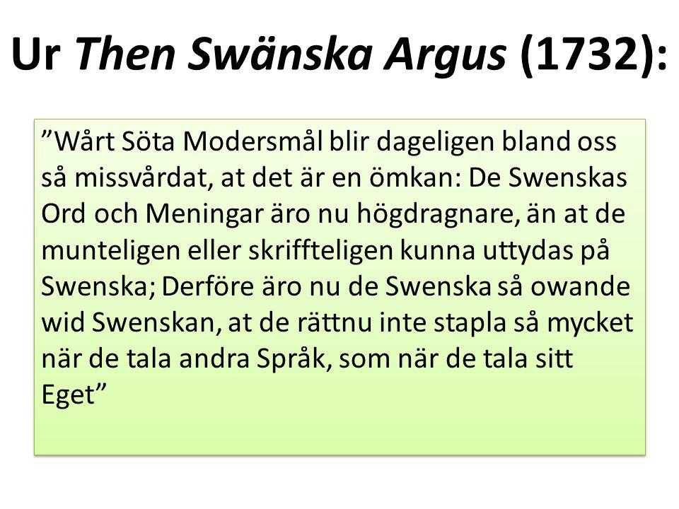 Ur Then Swänska Argus (1732): Wårt Söta Modersmål blir dageligen bland oss så missvårdat, at det är en ömkan: De Swenskas Ord och Meningar äro nu högdragnare, än at de munteligen eller skriffteligen kunna uttydas på Swenska; Derföre äro nu de Swenska så owande wid Swenskan, at de rättnu inte stapla så mycket när de tala andra Språk, som när de tala sitt Eget