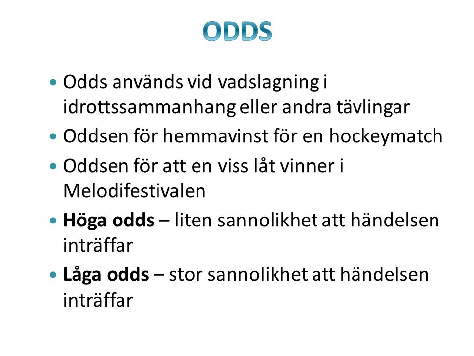 Odds används vid vadslagning i idrottssammanhang eller andra tävlingar Oddsen för hemmavinst för en hockeymatch Oddsen för att en viss låt vinner i Me