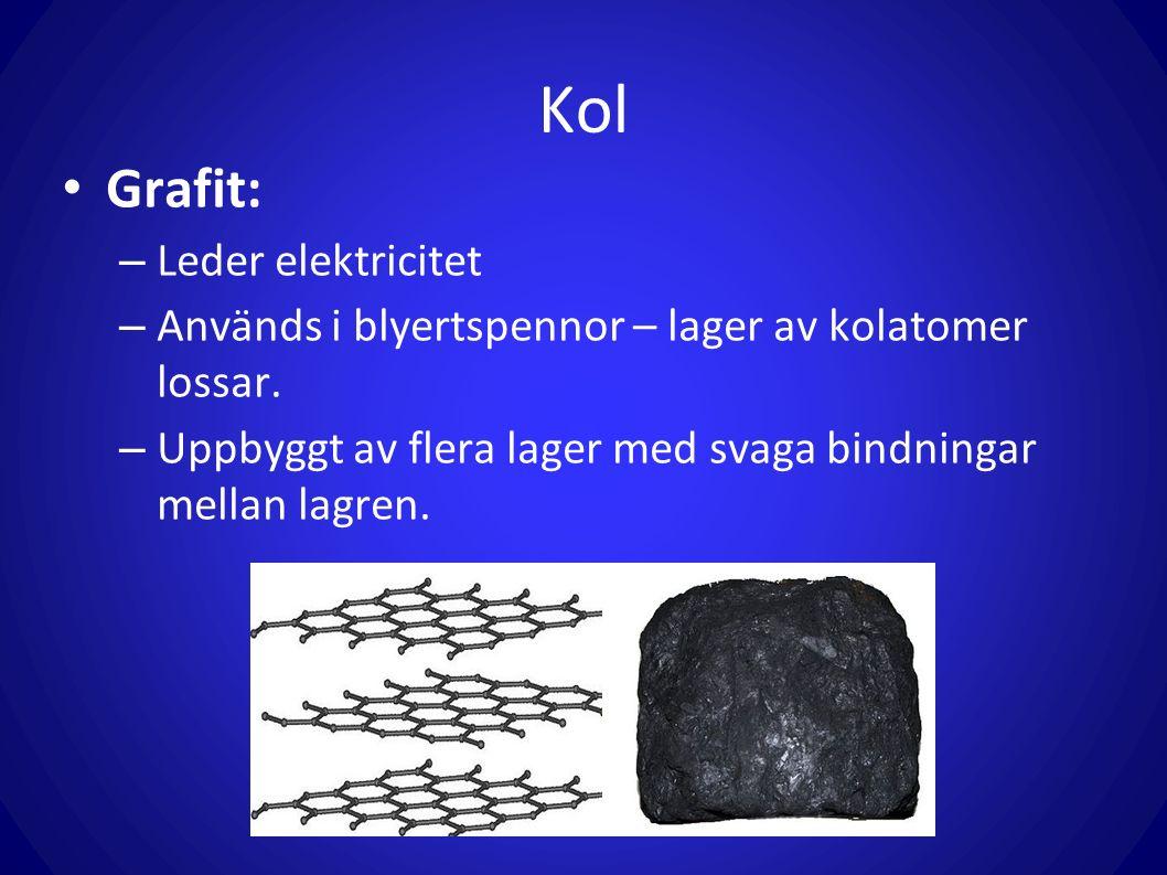 Kol Grafit: – Leder elektricitet – Används i blyertspennor – lager av kolatomer lossar. – Uppbyggt av flera lager med svaga bindningar mellan lagren.