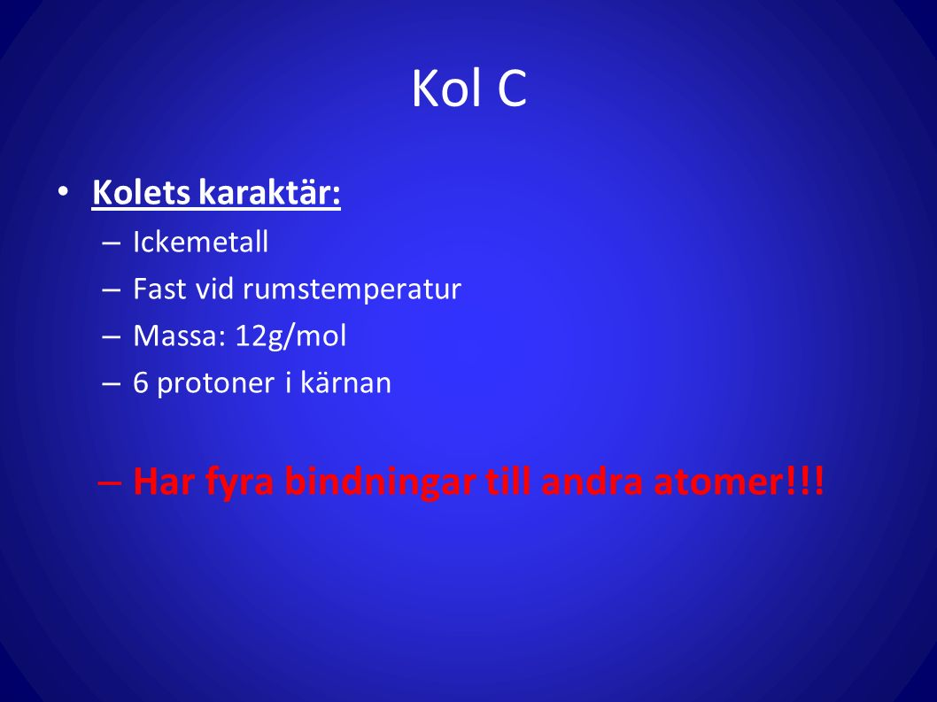 Kol C Kolets karaktär: – Ickemetall – Fast vid rumstemperatur – Massa: 12g/mol – 6 protoner i kärnan – Har fyra bindningar till andra atomer!!!