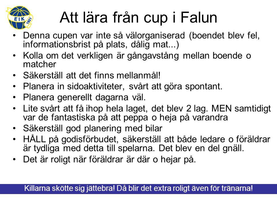Att lära från cup i Falun Denna cupen var inte så välorganiserad (boendet blev fel, informationsbrist på plats, dålig mat...) Kolla om det verkligen är gångavstång mellan boende o matcher Säkerställ att det finns mellanmål.