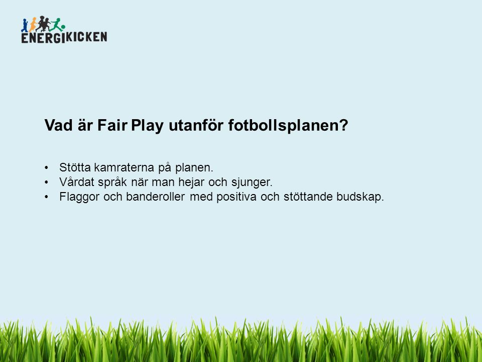 Vad är Fair Play utanför fotbollsplanen? Stötta kamraterna på planen. Vårdat språk när man hejar och sjunger. Flaggor och banderoller med positiva och