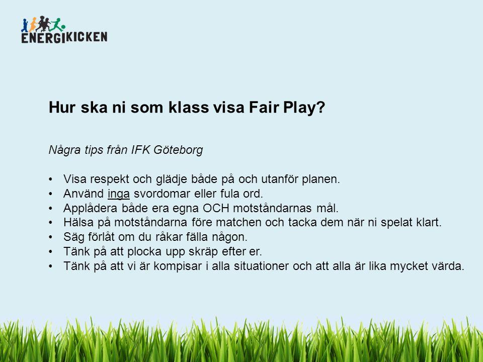Hur ska ni som klass visa Fair Play? Några tips från IFK Göteborg Visa respekt och glädje både på och utanför planen. Använd inga svordomar eller fula