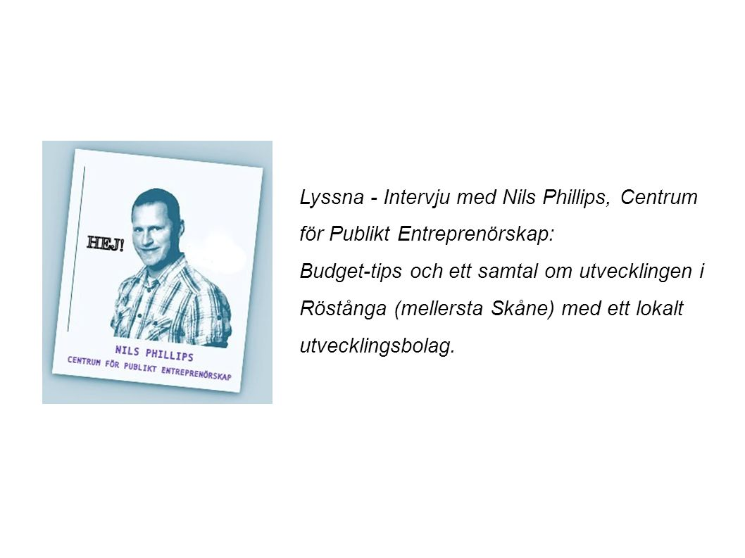 Lyssna - Intervju med Nils Phillips, Centrum för Publikt Entreprenörskap: Budget-tips och ett samtal om utvecklingen i Röstånga (mellersta Skåne) med ett lokalt utvecklingsbolag.