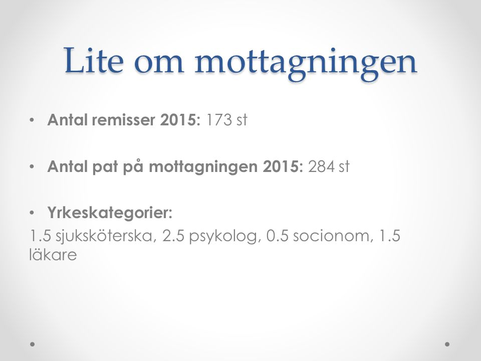 Lite om mottagningen Antal remisser 2015: 173 st Antal pat på mottagningen 2015: 284 st Yrkeskategorier: 1.5 sjuksköterska, 2.5 psykolog, 0.5 socionom
