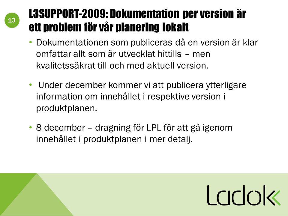 13 L3SUPPORT-2009: Dokumentation per version är ett problem för vår planering lokalt Dokumentationen som publiceras då en version är klar omfattar allt som är utvecklat hittills – men kvalitetssäkrat till och med aktuell version.
