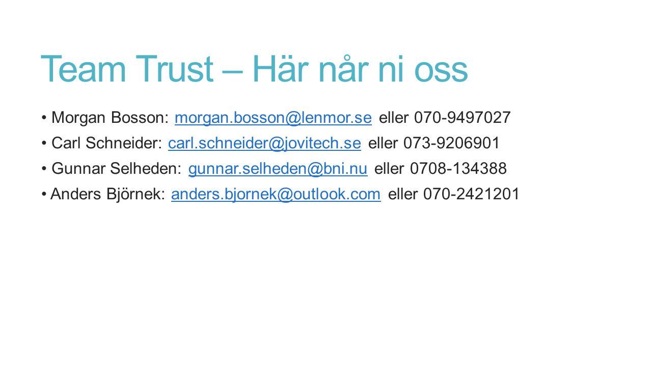 Team Trust – Här når ni oss Morgan Bosson: morgan.bosson@lenmor.se eller 070-9497027morgan.bosson@lenmor.se Carl Schneider: carl.schneider@jovitech.se eller 073-9206901carl.schneider@jovitech.se Gunnar Selheden: gunnar.selheden@bni.nu eller 0708-134388gunnar.selheden@bni.nu Anders Björnek: anders.bjornek@outlook.com eller 070-2421201anders.bjornek@outlook.com