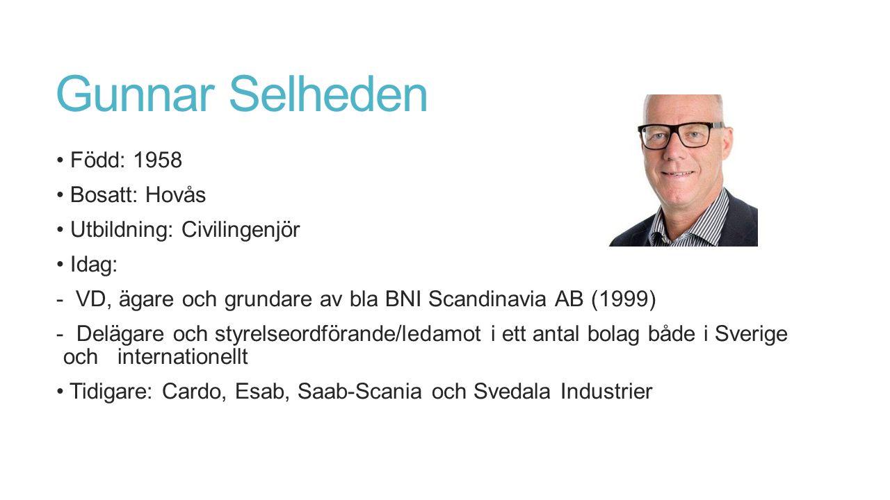 Gunnar Selheden Född: 1958 Bosatt: Hovås Utbildning: Civilingenjör Idag: - VD, ägare och grundare av bla BNI Scandinavia AB (1999) - Delägare och styrelseordförande/ledamot i ett antal bolag både i Sverige och internationellt Tidigare: Cardo, Esab, Saab-Scania och Svedala Industrier