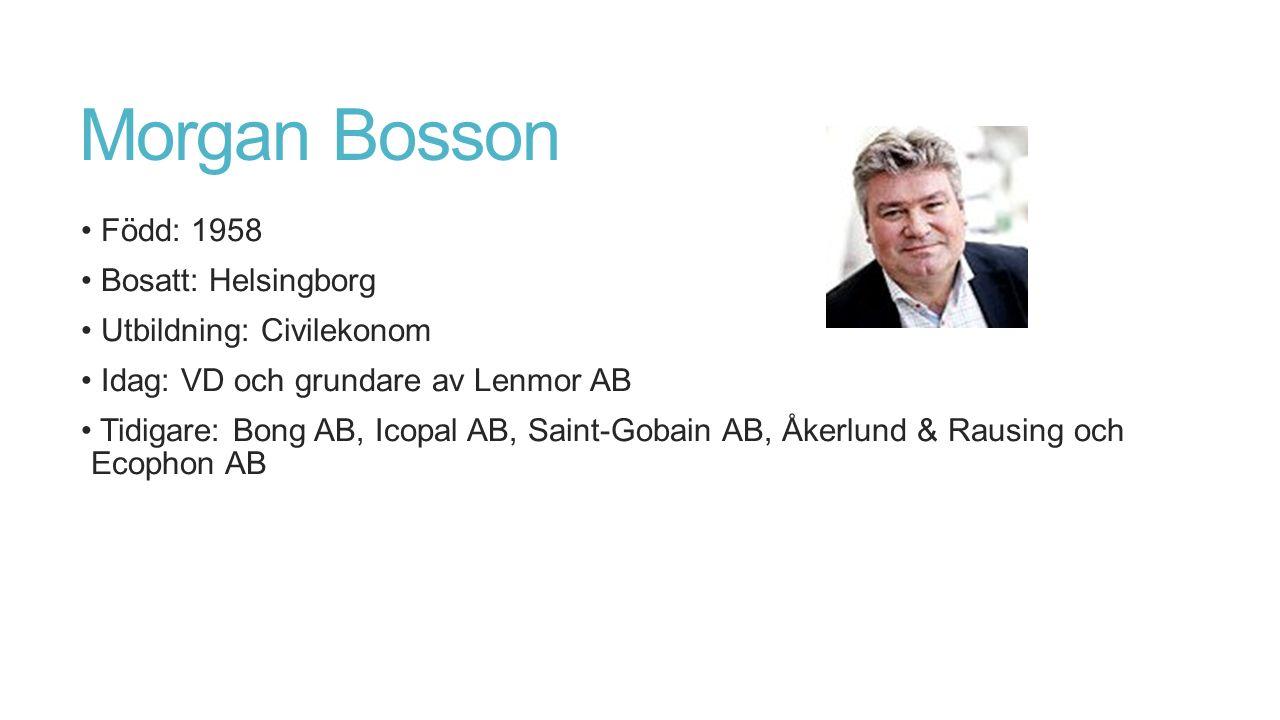Morgan Bosson Född: 1958 Bosatt: Helsingborg Utbildning: Civilekonom Idag: VD och grundare av Lenmor AB Tidigare: Bong AB, Icopal AB, Saint-Gobain AB, Åkerlund & Rausing och Ecophon AB