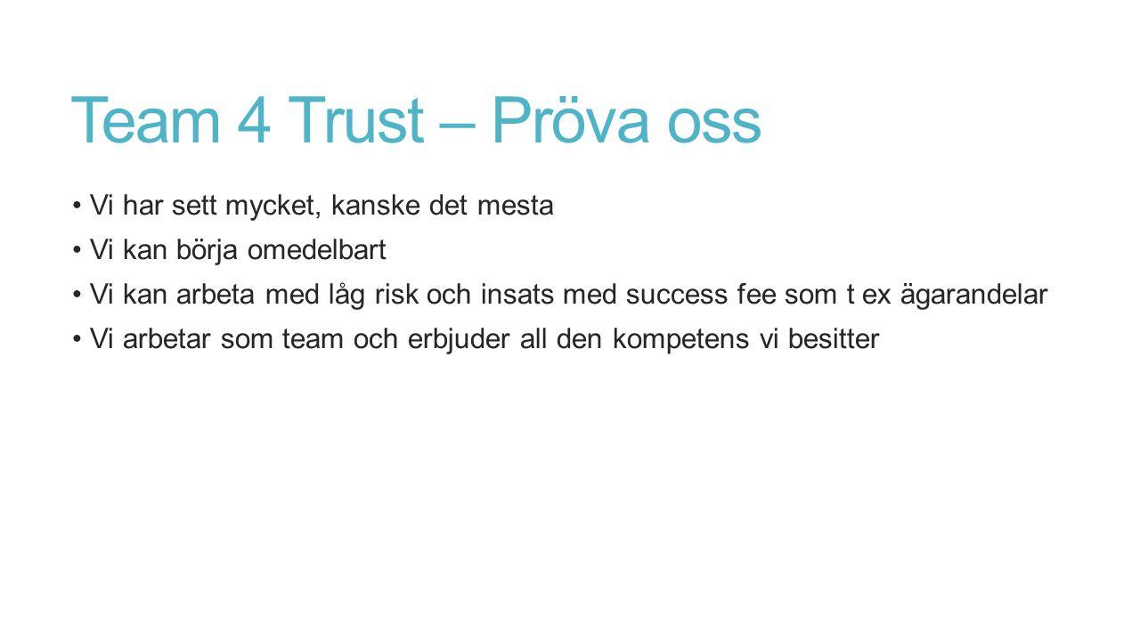 Team 4 Trust – Pröva oss Vi har sett mycket, kanske det mesta Vi kan börja omedelbart Vi kan arbeta med låg risk och insats med success fee som t ex ägarandelar Vi arbetar som team och erbjuder all den kompetens vi besitter