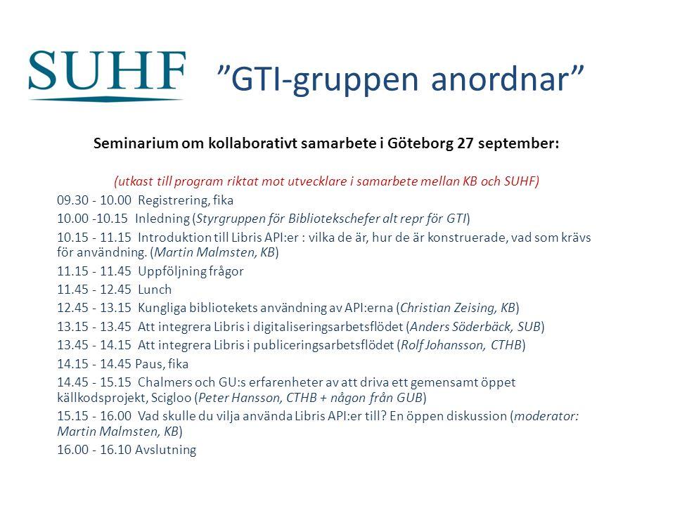 GTI-gruppen anordnar Seminarium om kollaborativt samarbete i Göteborg 27 september: (utkast till program riktat mot utvecklare i samarbete mellan KB och SUHF) 09.30 - 10.00 Registrering, fika 10.00 -10.15 Inledning (Styrgruppen för Bibliotekschefer alt repr för GTI) 10.15 - 11.15 Introduktion till Libris API:er : vilka de är, hur de är konstruerade, vad som krävs för användning.