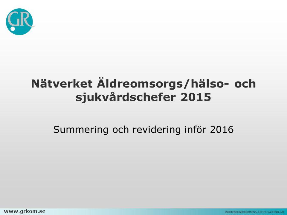 www.grkom.se ©GÖTEBORGSREGIONENS KOMMUNALFÖRBUND Nätverket Äldreomsorgs/hälso- och sjukvårdschefer 2015 Summering och revidering inför 2016