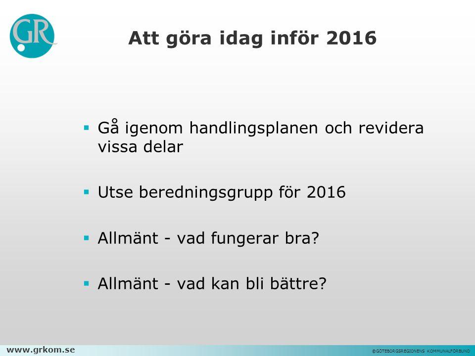 www.grkom.se ©GÖTEBORGSREGIONENS KOMMUNALFÖRBUND Att göra idag inför 2016  Gå igenom handlingsplanen och revidera vissa delar  Utse beredningsgrupp för 2016  Allmänt - vad fungerar bra.