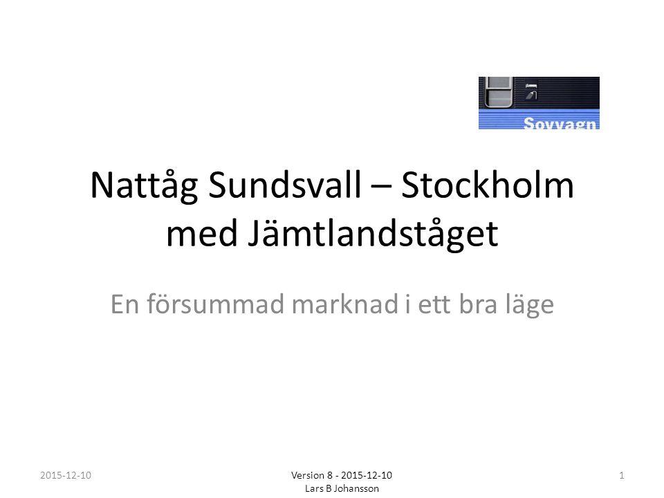 Nattåg Sundsvall – Stockholm med Jämtlandståget En försummad marknad i ett bra läge 2015-12-101 Version 8 - 2015-12-10 Lars B Johansson