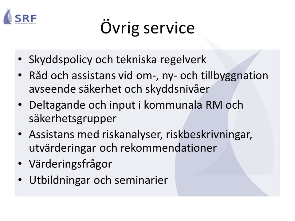 Övrig service Skyddspolicy och tekniska regelverk Råd och assistans vid om-, ny- och tillbyggnation avseende säkerhet och skyddsnivåer Deltagande och input i kommunala RM och säkerhetsgrupper Assistans med riskanalyser, riskbeskrivningar, utvärderingar och rekommendationer Värderingsfrågor Utbildningar och seminarier