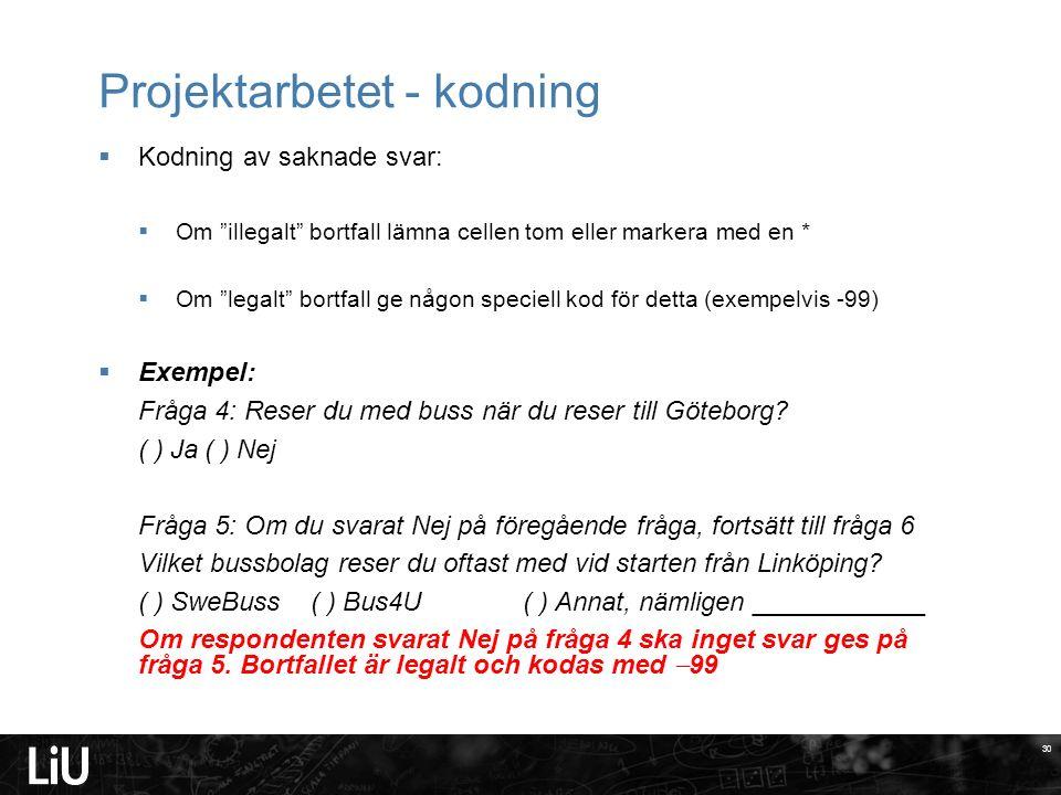 30 Projektarbetet - kodning 30  Kodning av saknade svar:  Om illegalt bortfall lämna cellen tom eller markera med en *  Om legalt bortfall ge någon speciell kod för detta (exempelvis -99)  Exempel: Fråga 4: Reser du med buss när du reser till Göteborg.