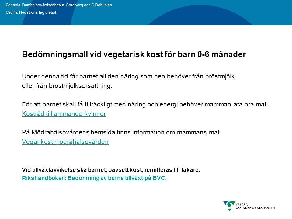 Centrala Barnhälsovårdsenheten Göteborg och S Bohuslän Cecilia Hedström, leg dietist Bedömningsmall vid vegetarisk kost för barn 0-6 månader Under denna tid får barnet all den näring som hen behöver från bröstmjölk eller från bröstmjölksersättning.