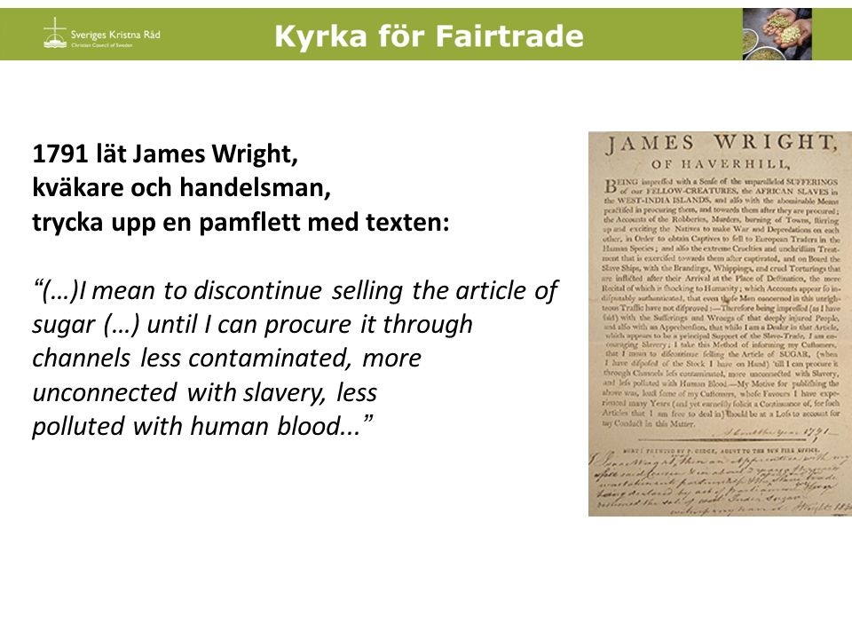 1791 lät James Wright, kväkare och handelsman, trycka upp en pamflett med texten: (…)I mean to discontinue selling the article of sugar (…) until I can procure it through channels less contaminated, more unconnected with slavery, less polluted with human blood...