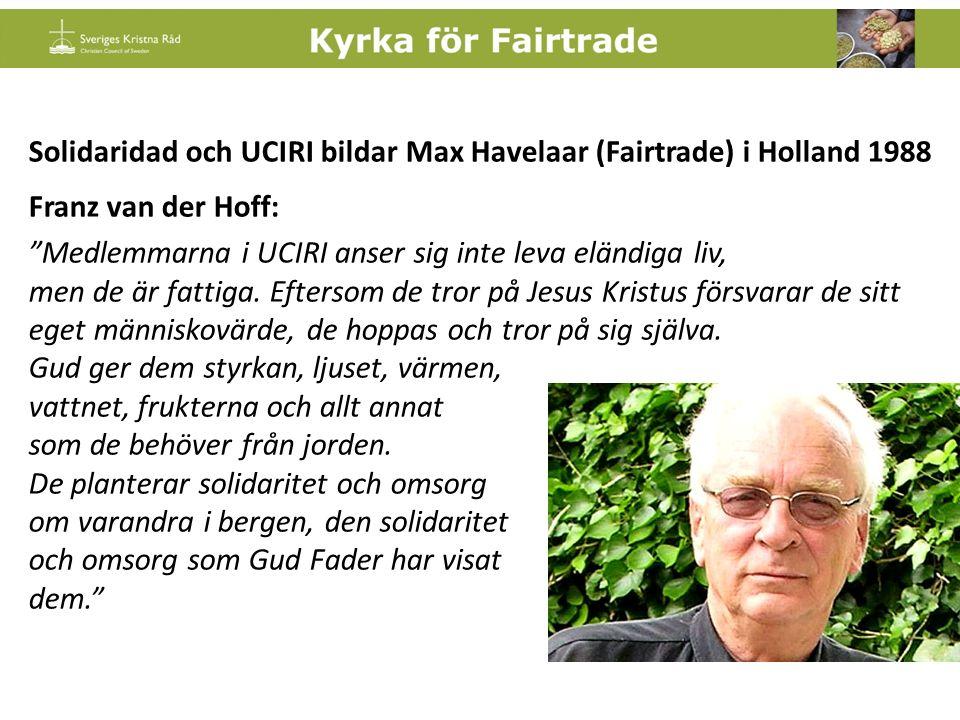 Solidaridad och UCIRI bildar Max Havelaar (Fairtrade) i Holland 1988 Franz van der Hoff: Medlemmarna i UCIRI anser sig inte leva eländiga liv, men de är fattiga.