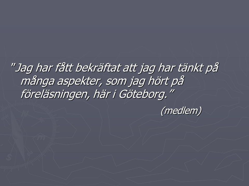 """""""Jag har fått bekräftat att jag har tänkt på många aspekter, som jag hört på föreläsningen, här i Göteborg."""" (medlem)"""