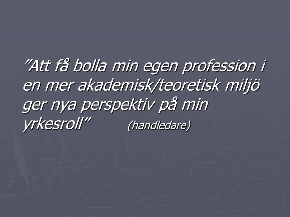 """""""Att få bolla min egen profession i en mer akademisk/teoretisk miljö ger nya perspektiv på min yrkesroll"""" (handledare)"""