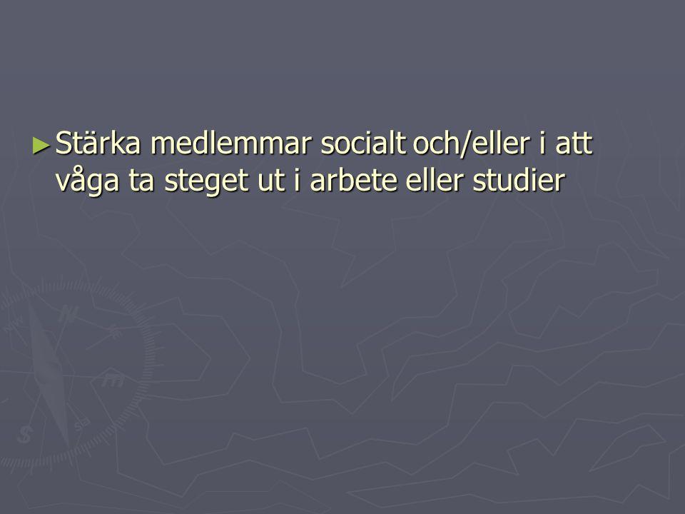 ► Stärka medlemmar socialt och/eller i att våga ta steget ut i arbete eller studier
