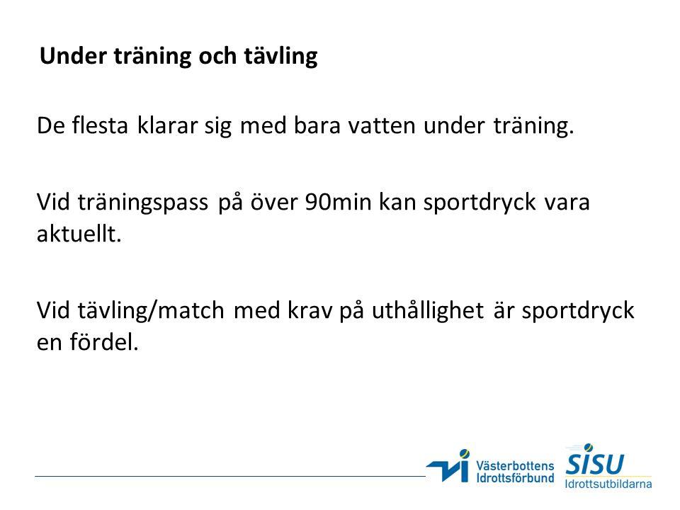 Under träning och tävling De flesta klarar sig med bara vatten under träning. Vid träningspass på över 90min kan sportdryck vara aktuellt. Vid tävling