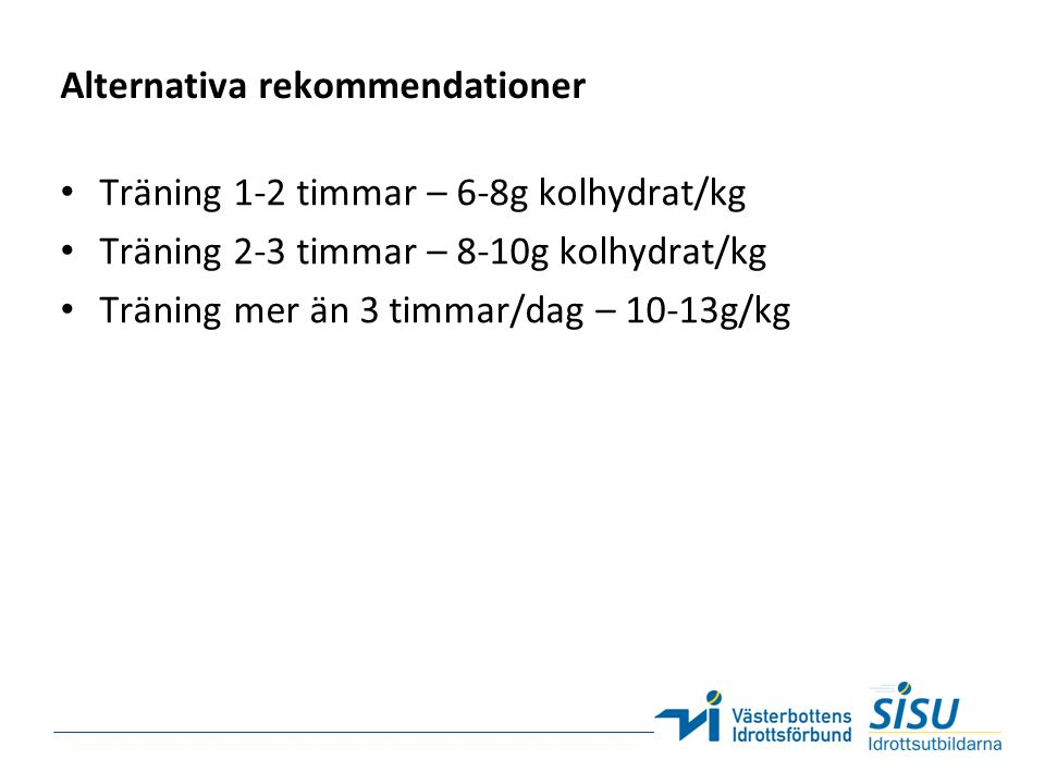 Alternativa rekommendationer Träning 1-2 timmar – 6-8g kolhydrat/kg Träning 2-3 timmar – 8-10g kolhydrat/kg Träning mer än 3 timmar/dag – 10-13g/kg