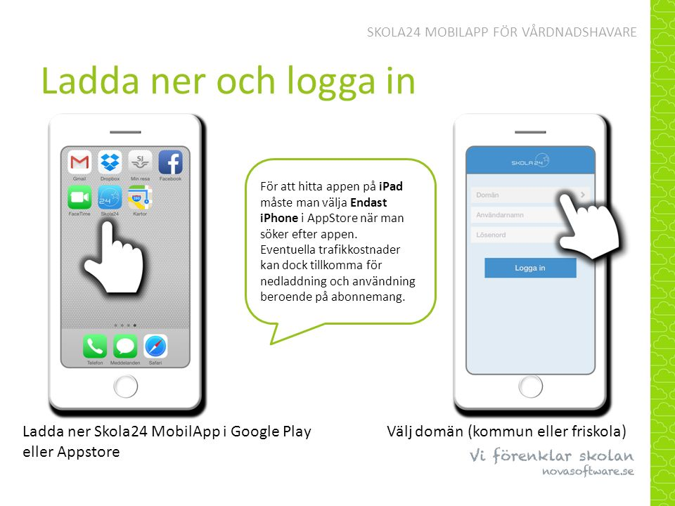 Ladda ner och logga in SKOLA24 MOBILAPP FÖR VÅRDNADSHAVARE För att hitta appen på iPad måste man välja Endast iPhone i AppStore när man söker efter appen.