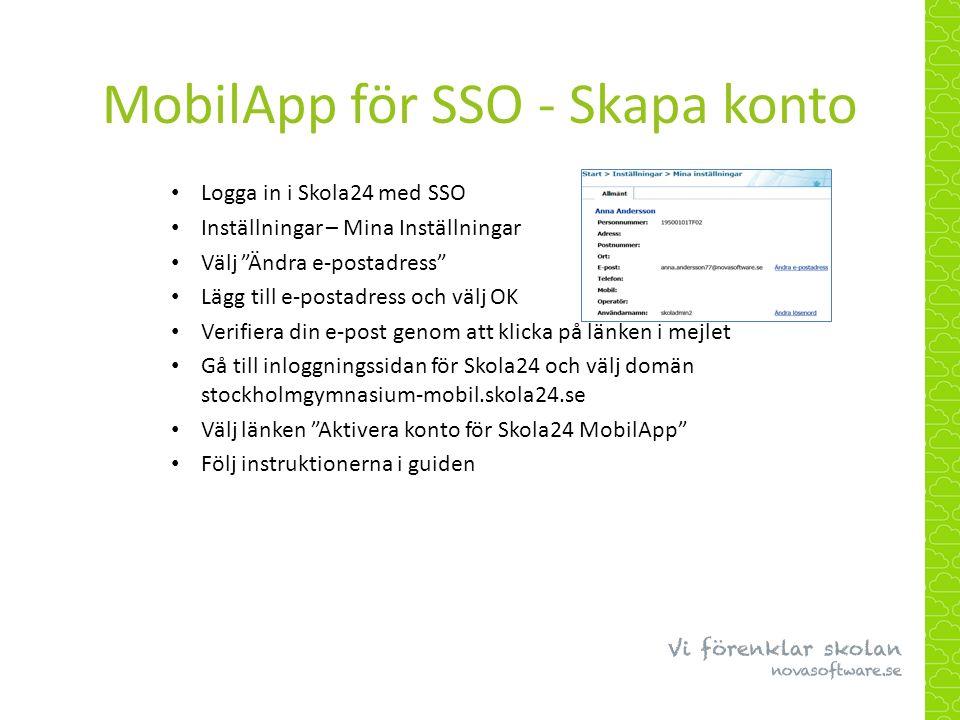 MobilApp för SSO - Skapa konto Logga in i Skola24 med SSO Inställningar – Mina Inställningar Välj Ändra e-postadress Lägg till e-postadress och välj OK Verifiera din e-post genom att klicka på länken i mejlet Gå till inloggningssidan för Skola24 och välj domän stockholmgymnasium-mobil.skola24.se Välj länken Aktivera konto för Skola24 MobilApp Följ instruktionerna i guiden