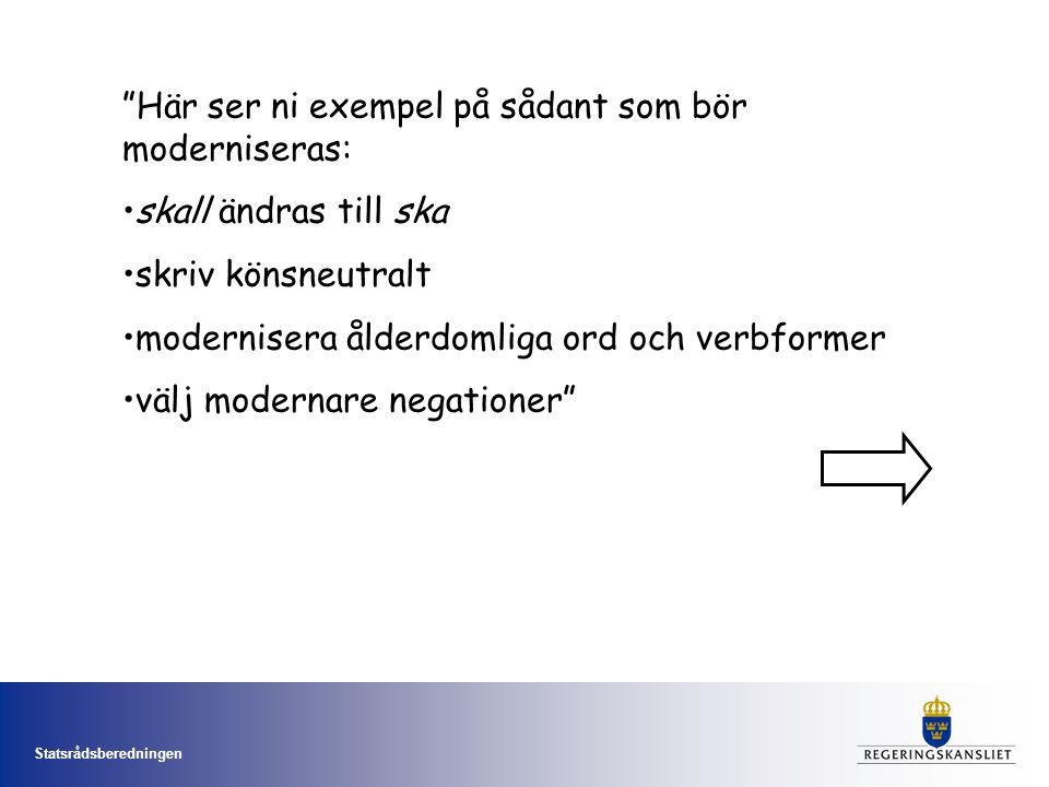 Statsrådsberedningen Här ser ni exempel på sådant som bör moderniseras: skall ändras till ska skriv könsneutralt modernisera ålderdomliga ord och verbformer välj modernare negationer