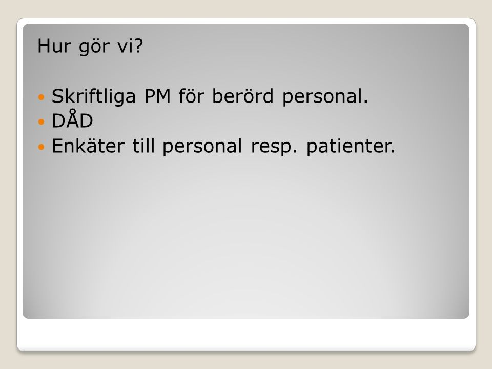 Hur gör vi? Skriftliga PM för berörd personal. DÅD Enkäter till personal resp. patienter.