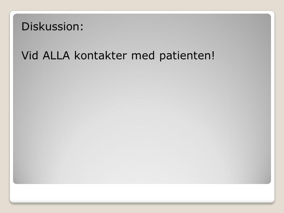 Diskussion: Vid ALLA kontakter med patienten!