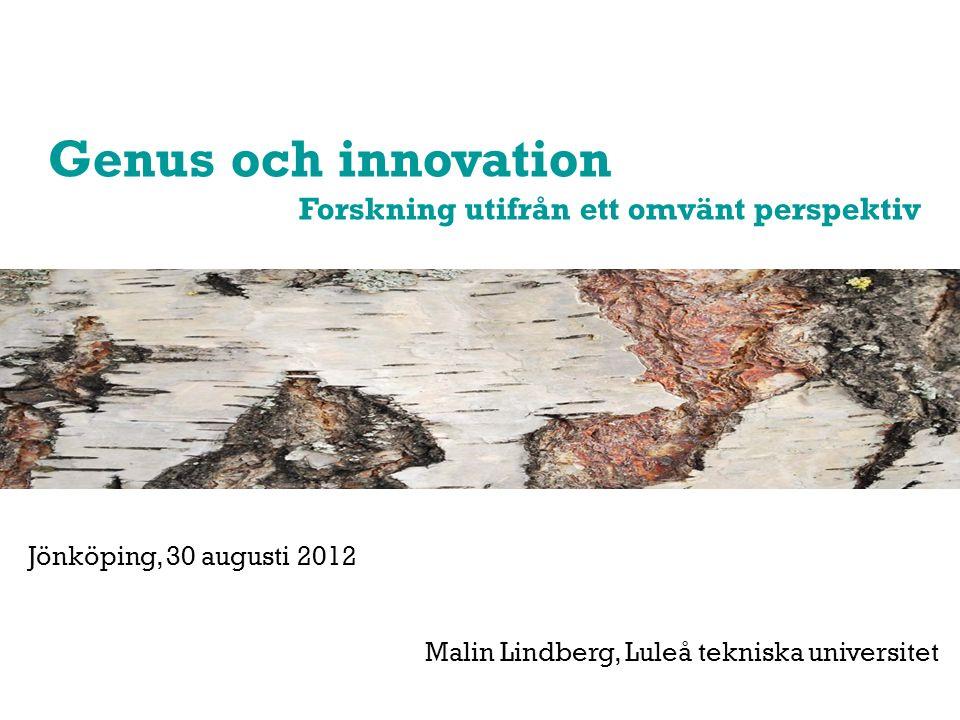 Genus och innovation Forskning utifrån ett omvänt perspektiv Jönköping, 30 augusti 2012 Malin Lindberg, Luleå tekniska universitet