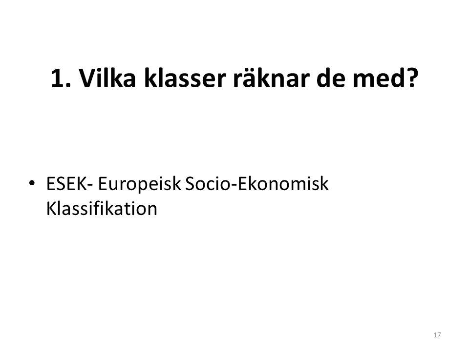 1. Vilka klasser räknar de med? ESEK- Europeisk Socio-Ekonomisk Klassifikation 17