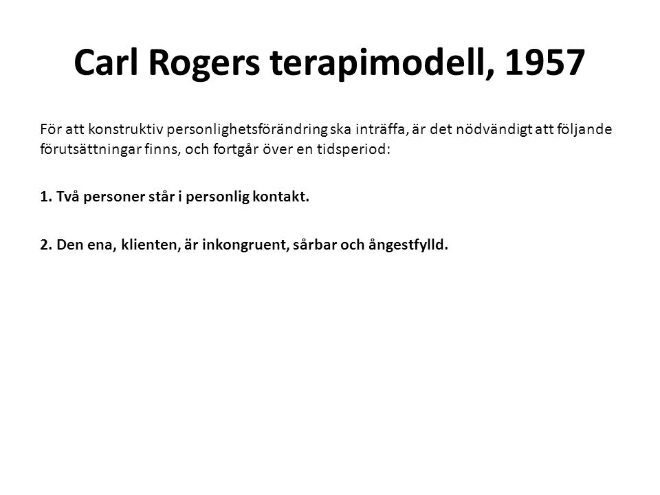 Carl Rogers terapimodell, 1957 För att konstruktiv personlighetsförändring ska inträffa, är det nödvändigt att följande förutsättningar finns, och fortgår över en tidsperiod: 1.