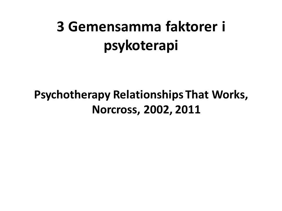 3 Gemensamma faktorer i psykoterapi Psychotherapy Relationships That Works, Norcross, 2002, 2011