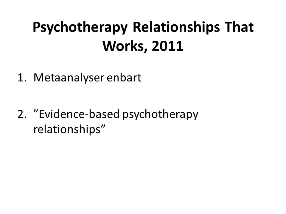Psychotherapy Relationships That Works, 2011 1.Metaanalyser enbart 2. Evidence-based psychotherapy relationships