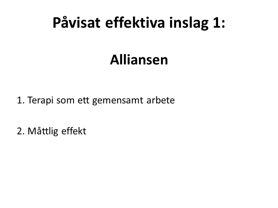 Påvisat effektiva inslag 1: Alliansen 1. Terapi som ett gemensamt arbete 2. Måttlig effekt