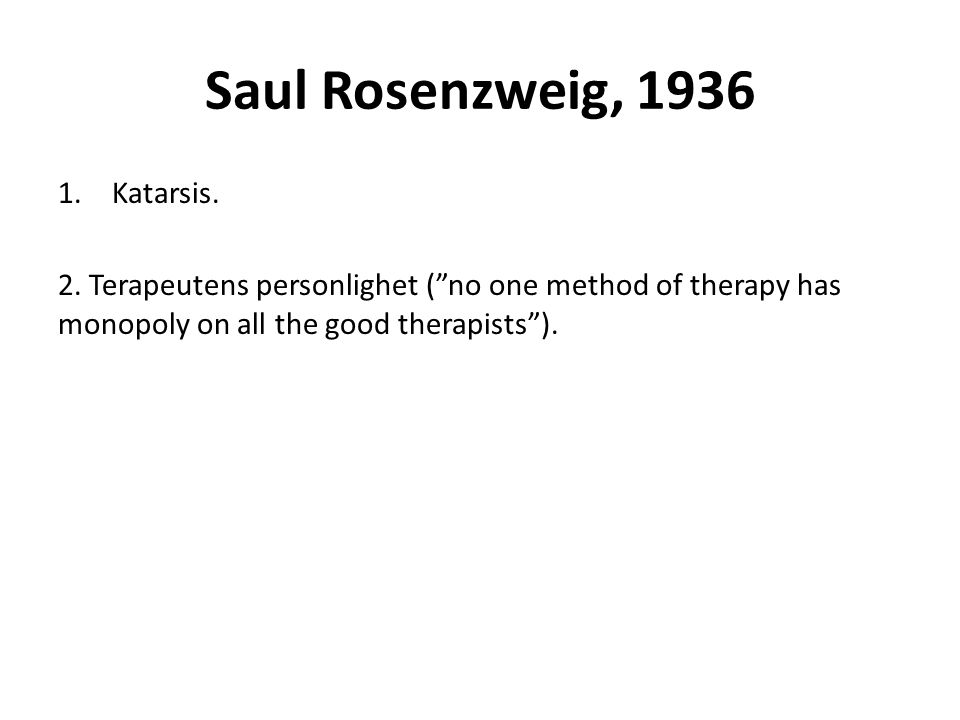 "Saul Rosenzweig, 1936 1.Katarsis. 2. Terapeutens personlighet (""no one method of therapy has monopoly on all the good therapists"")."
