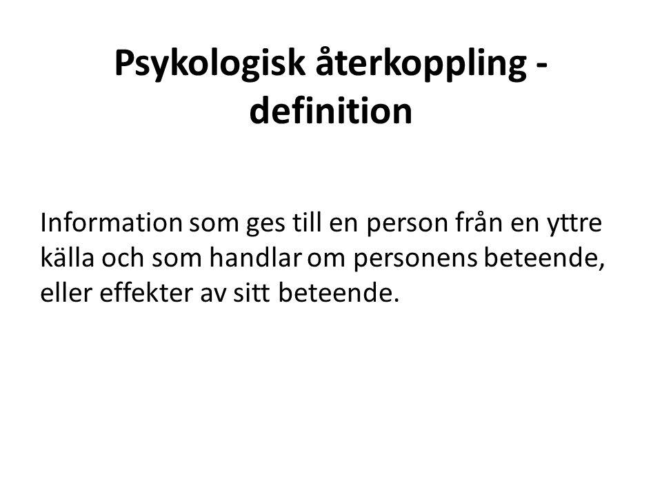 Psykologisk återkoppling - definition Information som ges till en person från en yttre källa och som handlar om personens beteende, eller effekter av sitt beteende.