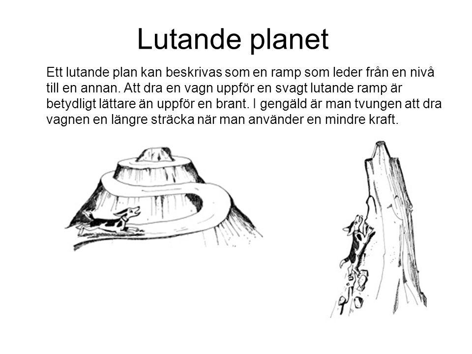 Lutande planet Ett lutande plan kan beskrivas som en ramp som leder från en nivå till en annan. Att dra en vagn uppför en svagt lutande ramp är betydl