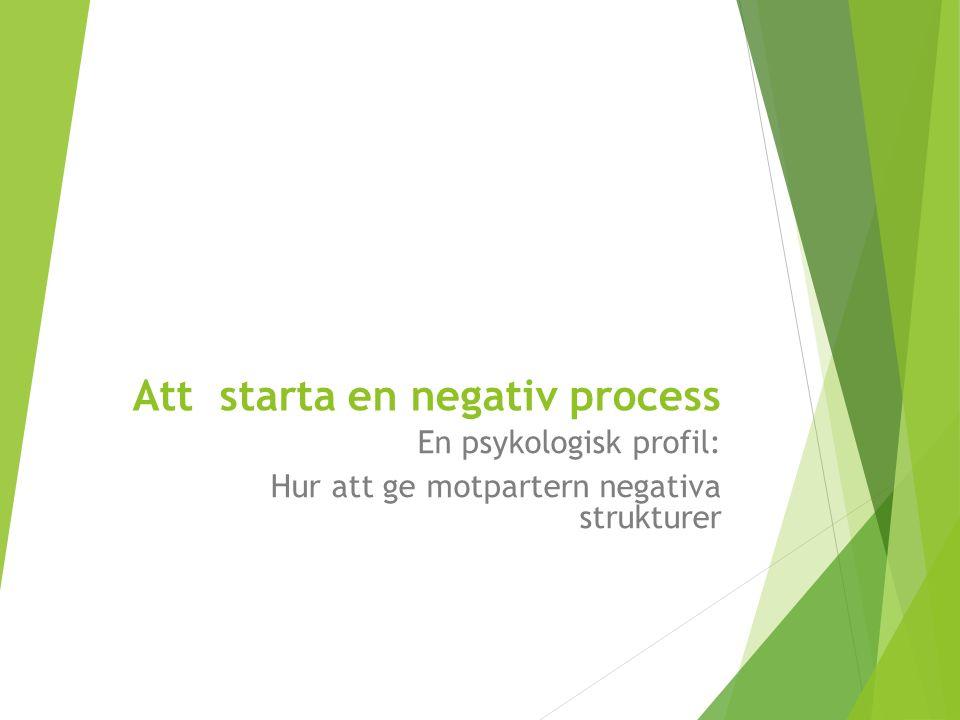 Att starta en negativ process En psykologisk profil: Hur att ge motpartern negativa strukturer